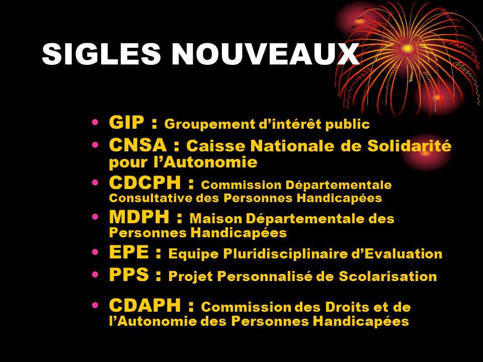 SIGLES NOUVEAUX GIP : Groupement dintérêt public CNSA : Caisse Nationale de Solidarité pour lAutonomie CDCPH : Commission Départementale Consultative