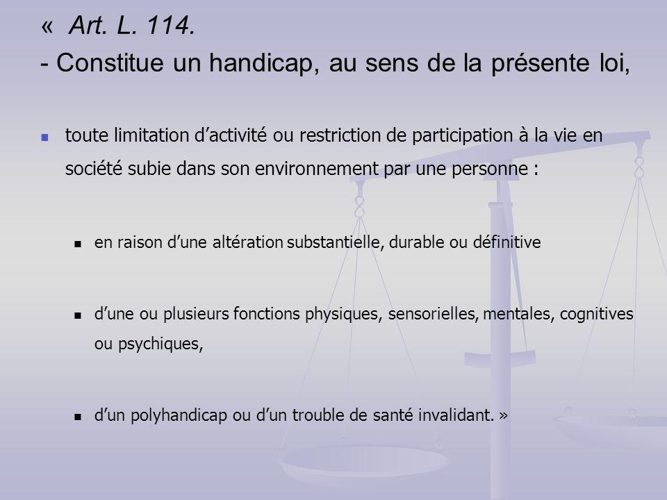 « Art. L. 114. - Constitue un handicap, au sens de la présente loi, toute limitation dactivité ou restriction de participation à la vie en société sub