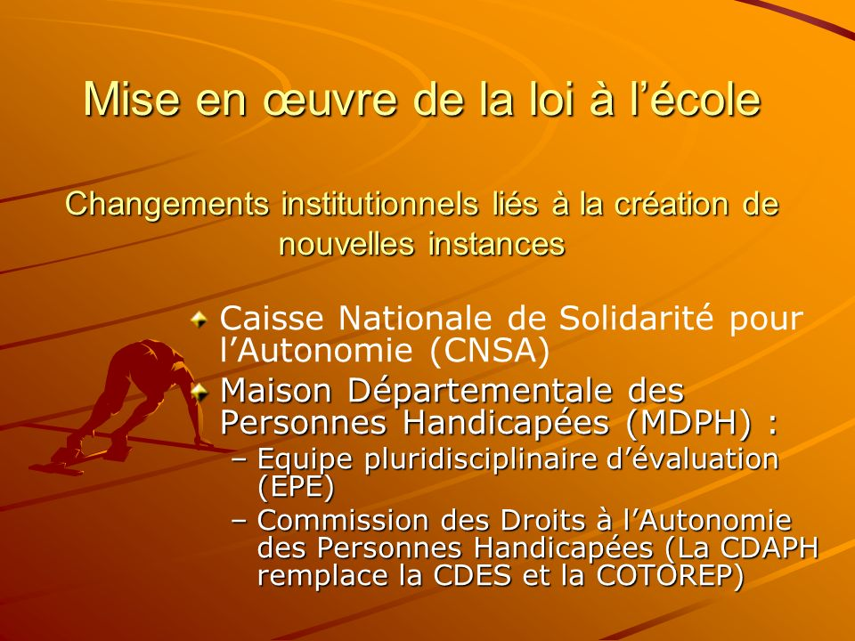 Mise en œuvre de la loi à lécole Changements institutionnels liés à la création de nouvelles instances Caisse Nationale de Solidarité pour lAutonomie