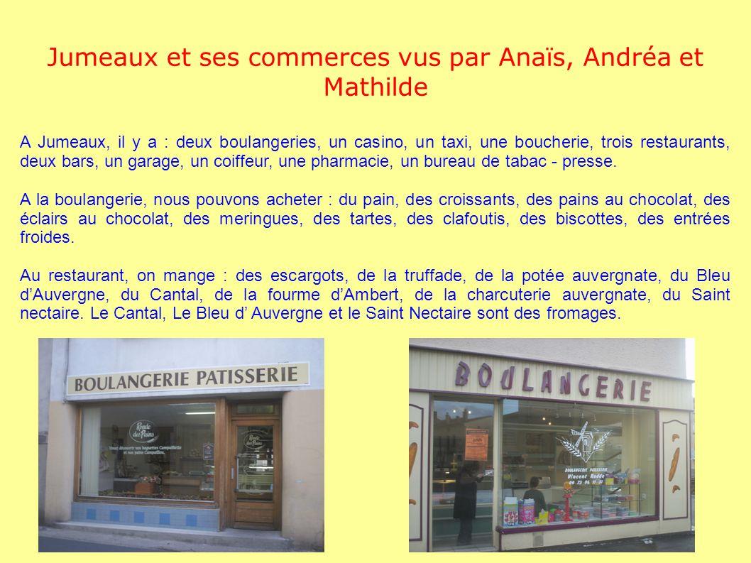 Jumeaux et ses commerces vus par Anaïs, Andréa et Mathilde A Jumeaux, il y a : deux boulangeries, un casino, un taxi, une boucherie, trois restaurants, deux bars, un garage, un coiffeur, une pharmacie, un bureau de tabac - presse.