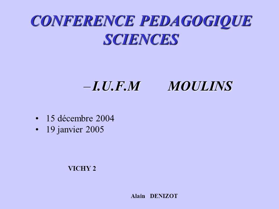 CONFERENCE PEDAGOGIQUE SCIENCES –I.U.F.M MOULINS 15 décembre 2004 19 janvier 2005 VICHY 2 Alain DENIZOT