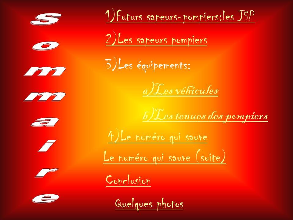 1)Futurs sapeurs-pompiers:les JSP 2)Les sapeurs pompiers 3)Les équipements: a)Les véhicules b)Les tenues des pompiers 4)Le numéro qui sauve Quelques p