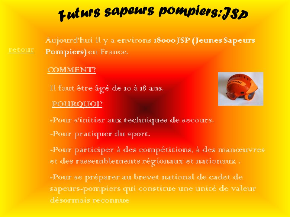 Aujourdhui il y a environs 18000 JSP (Jeunes Sapeurs Pompiers) en France. COMMENT? Il faut être âgé de 10 à 18 ans. POURQUOI? -Pour sinitier aux techn