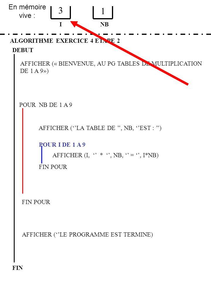 En mémoire vive : ALGORITHME EXERCICE 4 ETAPE 2 DEBUT I FIN NB 3 1 FIN POUR POUR NB DE 1 A 9 FIN POUR AFFICHER (LA TABLE DE, NB, EST : ) POUR I DE 1 A