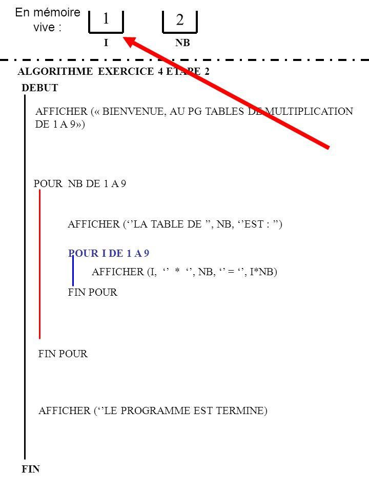 En mémoire vive : ALGORITHME EXERCICE 4 ETAPE 2 DEBUT I FIN NB 1 2 FIN POUR POUR NB DE 1 A 9 FIN POUR AFFICHER (LA TABLE DE, NB, EST : ) POUR I DE 1 A