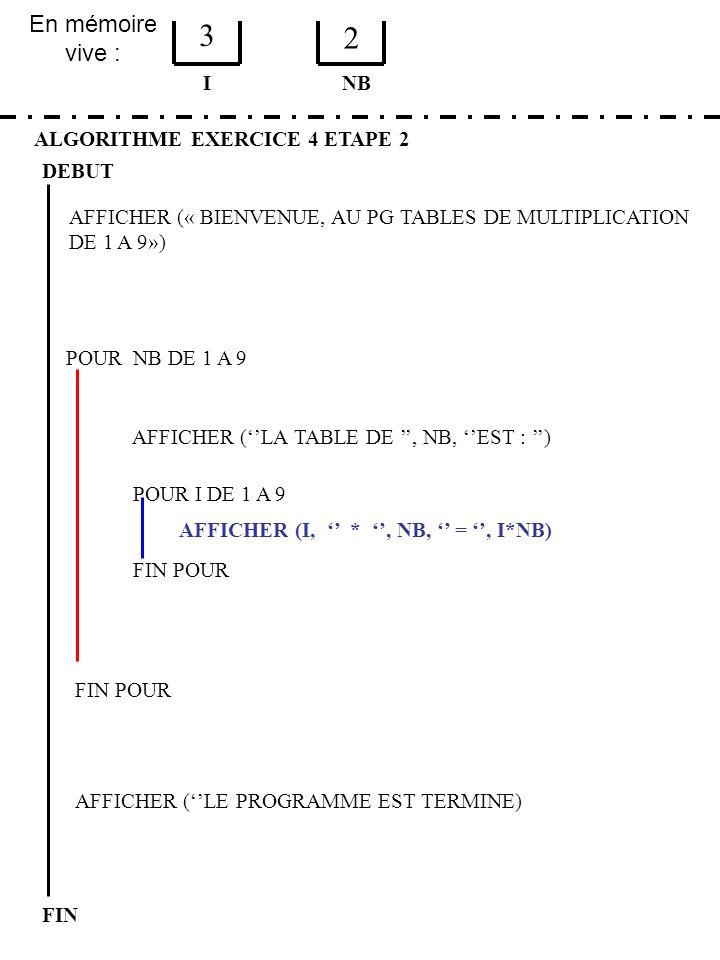 En mémoire vive : ALGORITHME EXERCICE 4 ETAPE 2 DEBUT I FIN NB 3 2 FIN POUR POUR NB DE 1 A 9 FIN POUR AFFICHER (LA TABLE DE, NB, EST : ) POUR I DE 1 A