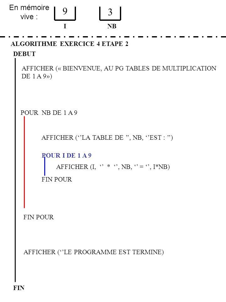 En mémoire vive : ALGORITHME EXERCICE 4 ETAPE 2 DEBUT I FIN NB 9 3 FIN POUR POUR NB DE 1 A 9 FIN POUR AFFICHER (LA TABLE DE, NB, EST : ) POUR I DE 1 A