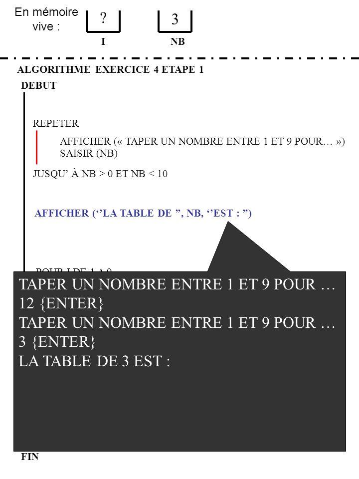En mémoire vive : ALGORITHME EXERCICE 4 ETAPE 1 DEBUT I FIN NB ? 3 JUSQU À NB > 0 ET NB < 10 REPETER FIN POUR SAISIR (NB) AFFICHER (LA TABLE DE, NB, E