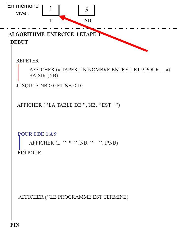 En mémoire vive : ALGORITHME EXERCICE 4 ETAPE 1 DEBUT I FIN NB 1 3 JUSQU À NB > 0 ET NB < 10 REPETER FIN POUR SAISIR (NB) AFFICHER (LA TABLE DE, NB, E