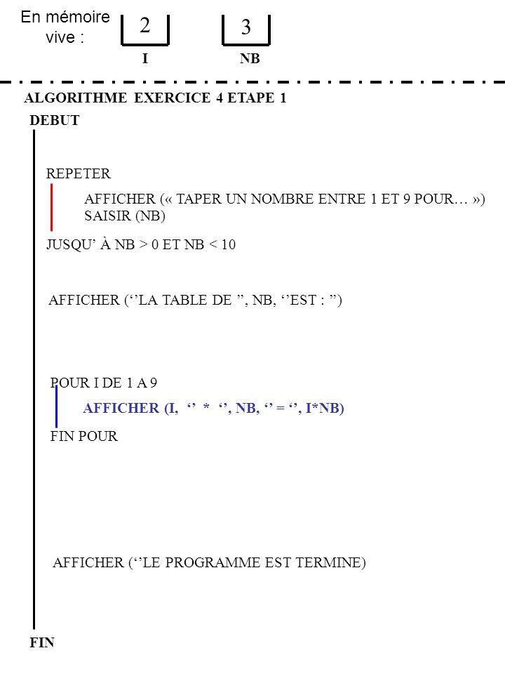 En mémoire vive : ALGORITHME EXERCICE 4 ETAPE 1 DEBUT I FIN NB 2 3 JUSQU À NB > 0 ET NB < 10 REPETER FIN POUR SAISIR (NB) AFFICHER (LA TABLE DE, NB, E