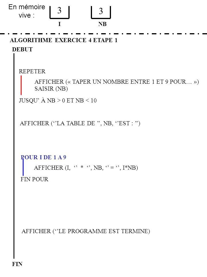 En mémoire vive : ALGORITHME EXERCICE 4 ETAPE 1 DEBUT I FIN NB 3 3 JUSQU À NB > 0 ET NB < 10 REPETER FIN POUR SAISIR (NB) AFFICHER (LA TABLE DE, NB, E