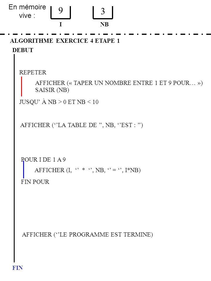 En mémoire vive : ALGORITHME EXERCICE 4 ETAPE 1 DEBUT I FIN NB 9 3 JUSQU À NB > 0 ET NB < 10 REPETER FIN POUR SAISIR (NB) AFFICHER (LA TABLE DE, NB, E