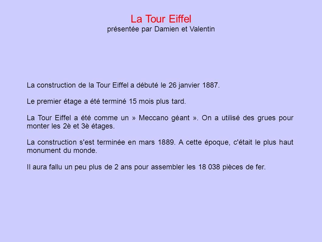 La Tour Eiffel présentée par Damien et Valentin La construction de la Tour Eiffel a débuté le 26 janvier 1887. Le premier étage a été terminé 15 mois