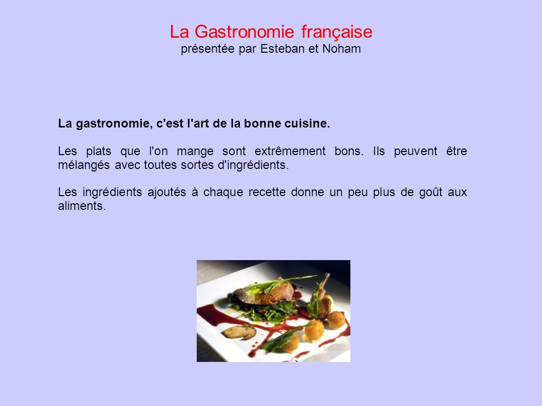 La Gastronomie française présentée par Esteban et Noham La gastronomie, c'est l'art de la bonne cuisine. Les plats que l'on mange sont extrêmement bon