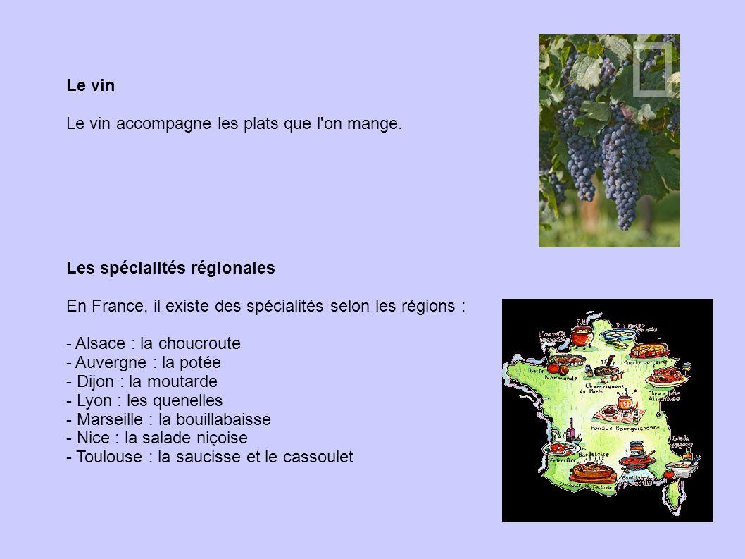 Le vin Le vin accompagne les plats que l'on mange. Les spécialités régionales En France, il existe des spécialités selon les régions : - Alsace : la c