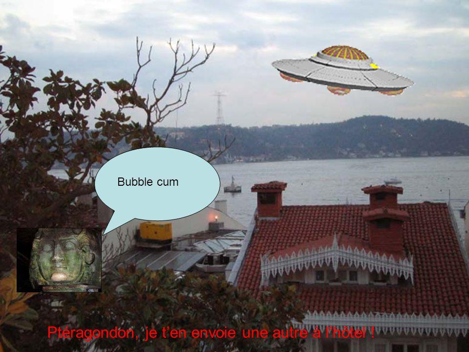 Ptéragondon, je ten envoie une autre à lhôtel ! Bubble cum