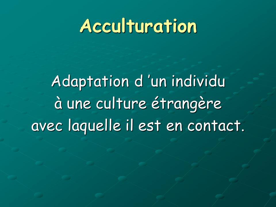 Acculturation Adaptation d un individu à une culture étrangère avec laquelle il est en contact.