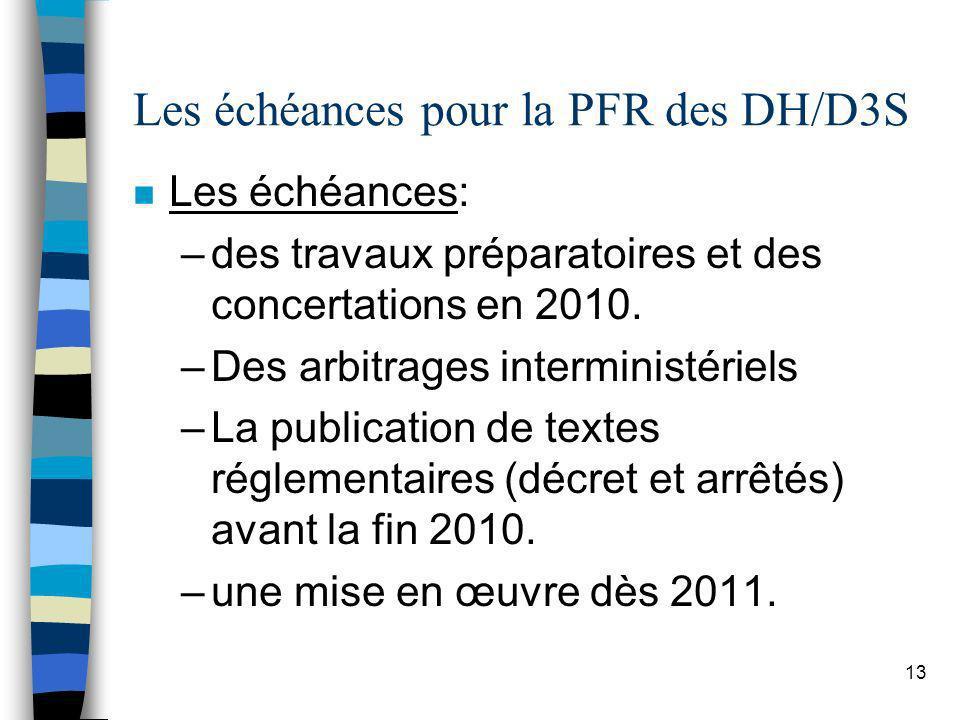 13 Les échéances pour la PFR des DH/D3S n Les échéances: –des travaux préparatoires et des concertations en 2010. –Des arbitrages interministériels –L