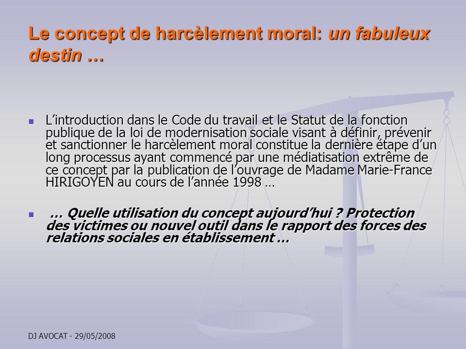 DJ AVOCAT - 29/05/2008 Le concept de harcèlement moral: un fabuleux destin … Lintroduction dans le Code du travail et le Statut de la fonction publiqu
