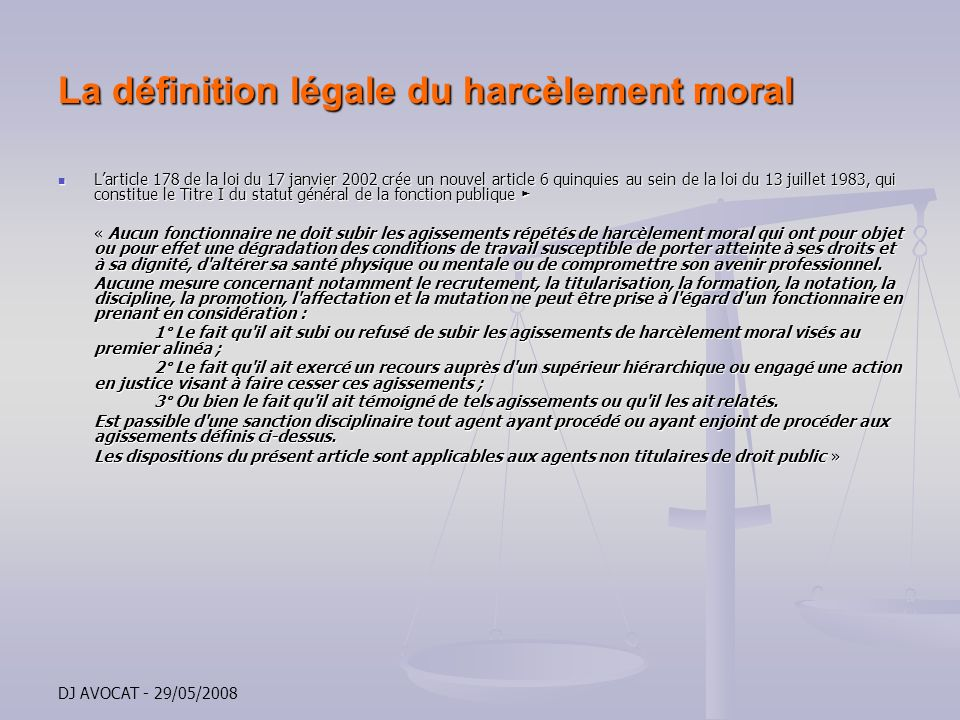 DJ AVOCAT - 29/05/2008 La définition légale du harcèlement moral Cette protection statutaire est renforcée par la qualification pénale pouvant être donnée à de tels agissements Cette protection statutaire est renforcée par la qualification pénale pouvant être donnée à de tels agissements Le nouvel article 222-33-2 du Code pénal prévoit Le nouvel article 222-33-2 du Code pénal prévoit « Le fait de harceler autour par des agissements répétés ayant pour objet ou pour effet une dégradation des conditions de travail susceptible de porter atteinte à ses droits et à sa dignité, daltérer sa santé physique ou men tale ou de compromettre son avenir professionnel, est puni dun an demprisonnement et de 15 000 Euros damende »