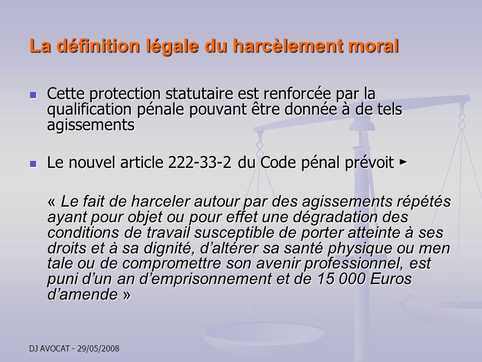 DJ AVOCAT - 29/05/2008 La définition légale du harcèlement moral Cette protection statutaire est renforcée par la qualification pénale pouvant être do