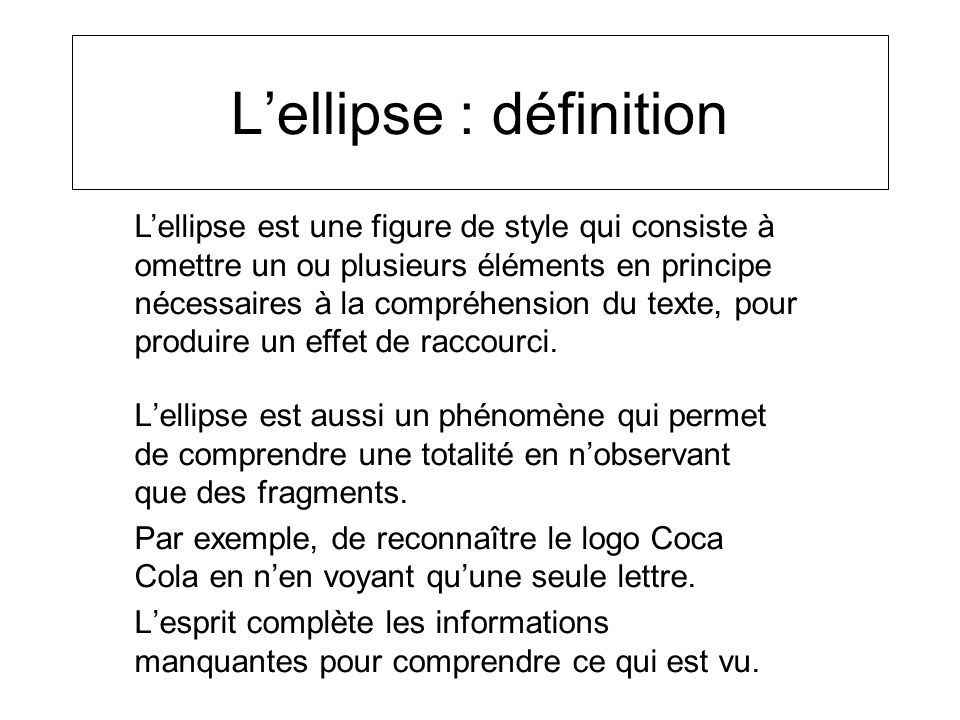 Lellipse : définition Lellipse est aussi un phénomène qui permet de comprendre une totalité en nobservant que des fragments. Par exemple, de reconnaît