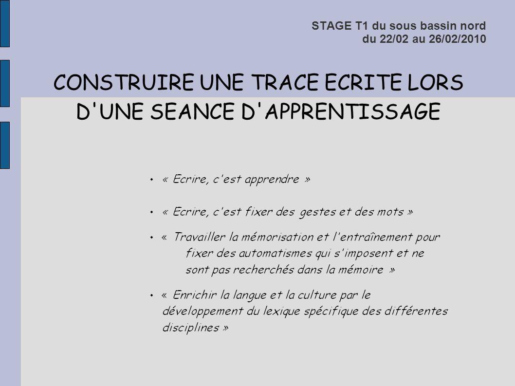 STAGE T1 du sous bassin nord du 22/02 au 26/02/2010 CONSTRUIRE UNE TRACE ECRITE LORS D'UNE SEANCE D'APPRENTISSAGE