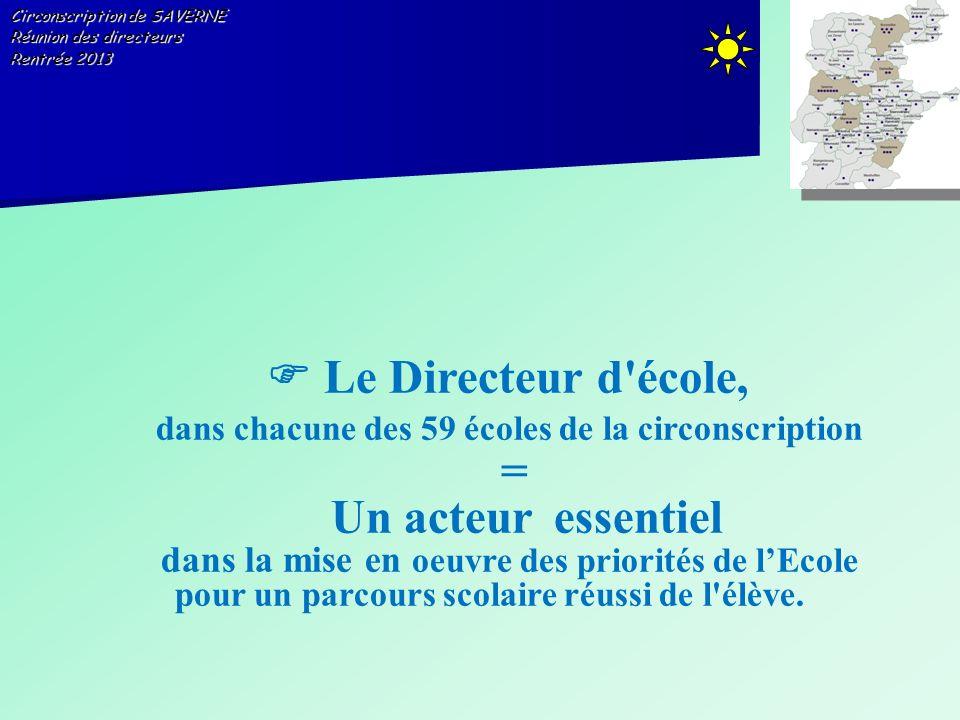 Circonscription de SAVERNE Réunion des directeurs Rentrée 2013 Le Directeur d'école, dans chacune des 59 écoles de la circonscription = Un acteur esse