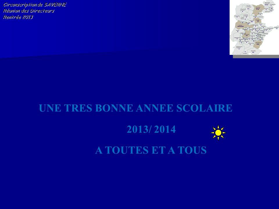 Circonscription de SAVERNE Réunion des Directeurs Rentrée 2013 UNE TRES BONNE ANNEE SCOLAIRE 2013/ 2014 A TOUTES ET A TOUS
