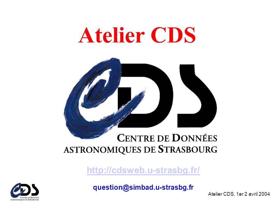 Atelier CDS, 1er 2 avril 2004 Atelier CDS http://cdsweb.u-strasbg.fr/ question@simbad.u-strasbg.fr