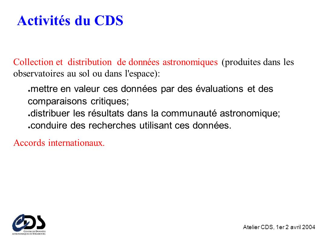 Atelier CDS, 1er 2 avril 2004 Activités du CDS Collection et distribution de données astronomiques (produites dans les observatoires au sol ou dans l espace): mettre en valeur ces données par des évaluations et des comparaisons critiques; distribuer les résultats dans la communauté astronomique; conduire des recherches utilisant ces données.