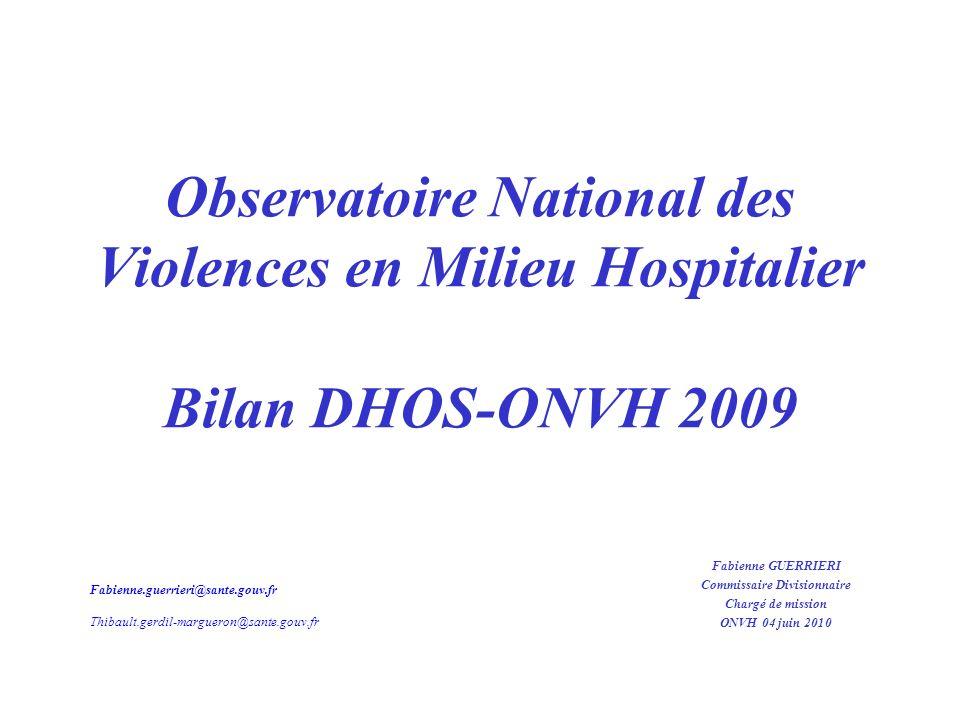 Observatoire National des Violences en Milieu Hospitalier Bilan DHOS-ONVH 2009 Fabienne GUERRIERI Commissaire Divisionnaire Chargé de mission ONVH 04