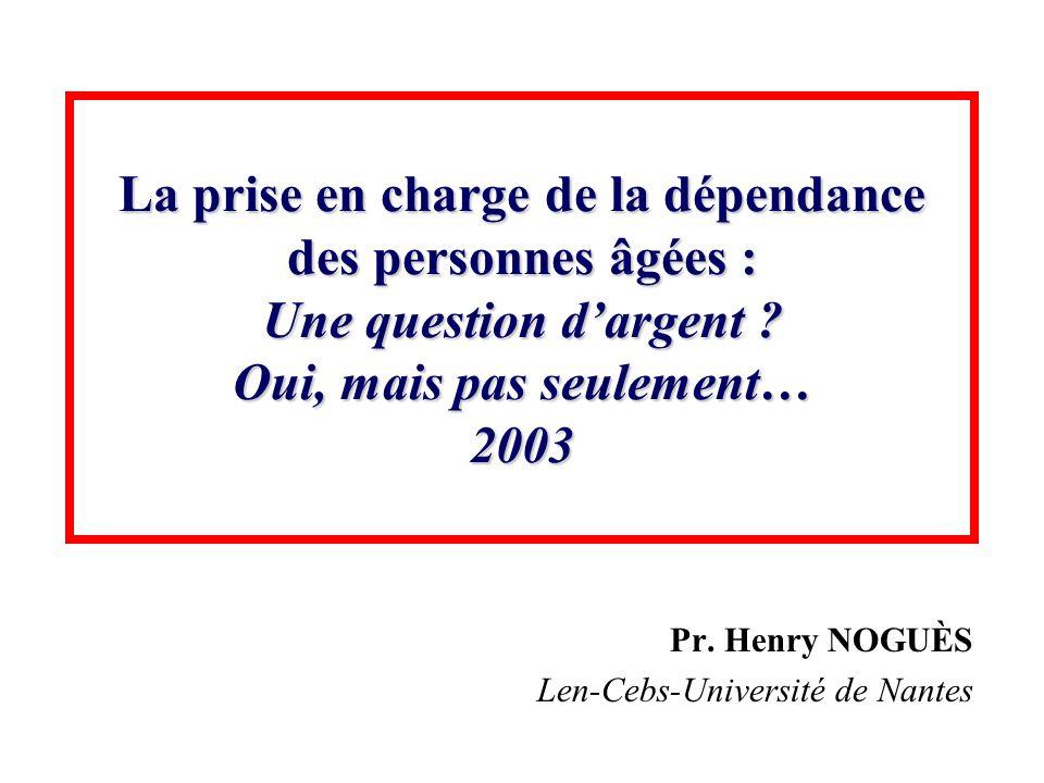 La prise en charge de la dépendance des personnes âgées : Une question dargent ? Oui, mais pas seulement… 2003 Pr. Henry NOGUÈS Len-Cebs-Université de