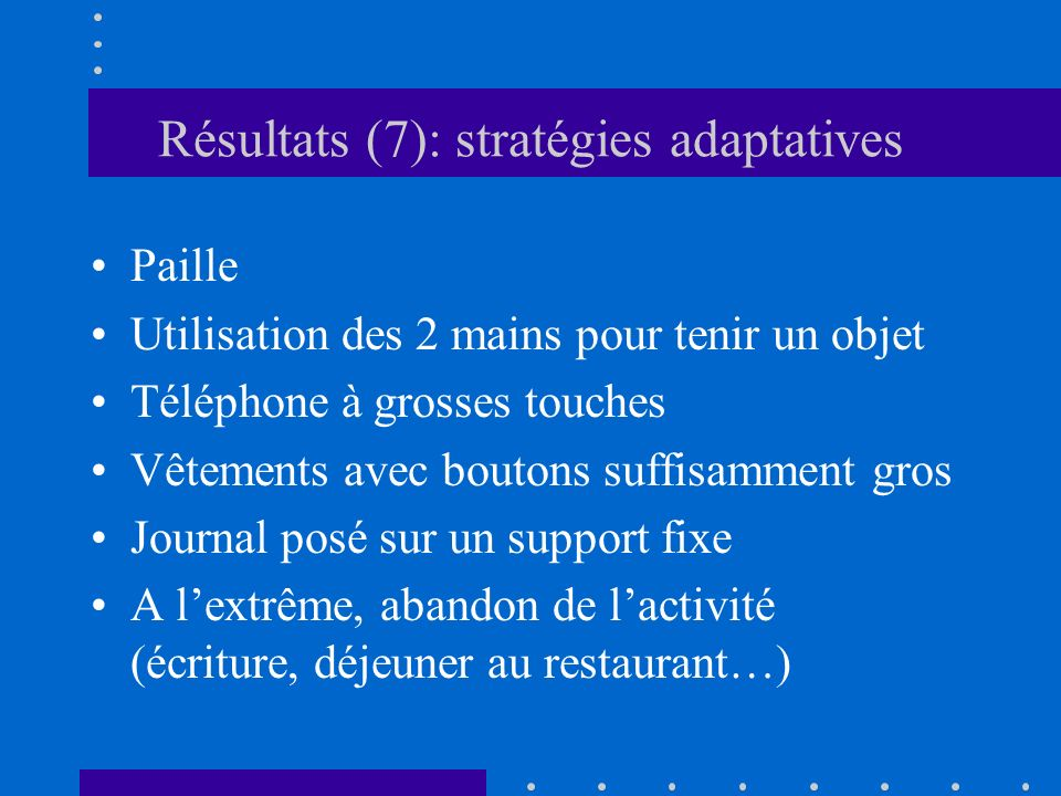 Résultats (7): stratégies adaptatives Paille Utilisation des 2 mains pour tenir un objet Téléphone à grosses touches Vêtements avec boutons suffisamme