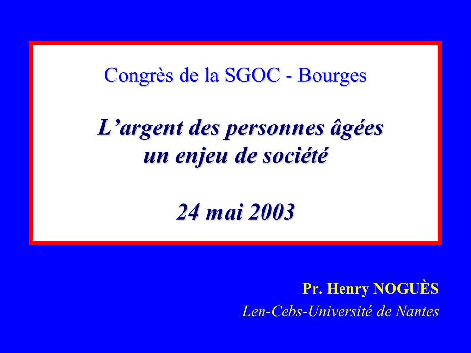 Congrès de la SGOC - Bourges Largent des personnes âgées un enjeu de société 24 mai 2003 Pr. Henry NOGUÈS Len-Cebs-Université de Nantes