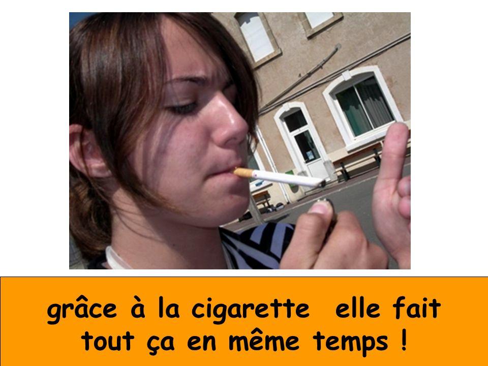 grâce à la cigarette elle fait tout ça en même temps !