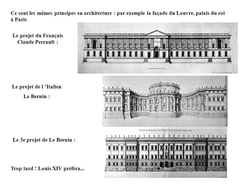 Ce sont les mêmes principes en architecture : par exemple la façade du Louvre, palais du roi à Paris Le projet du Français Claude Perrault : Le projet de l Italien Le Bernin : Le 3e projet de Le Bernin : Trop tard .