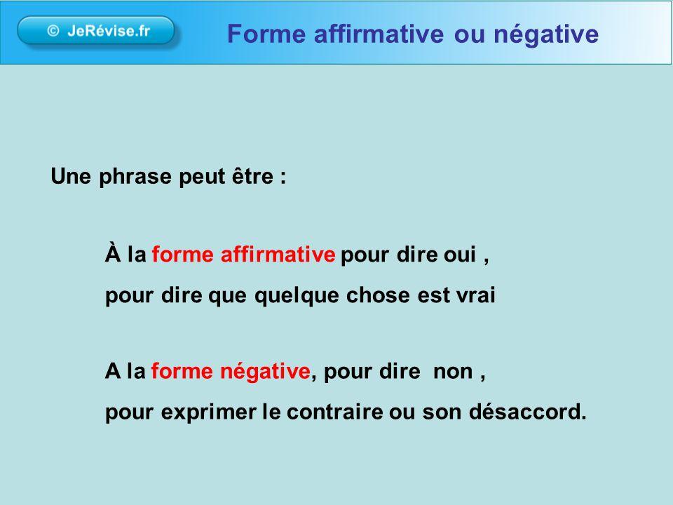 Une phrase peut être : À la forme affirmative pour dire oui, pour dire que quelque chose est vrai A la forme négative, pour dire non, pour exprimer le