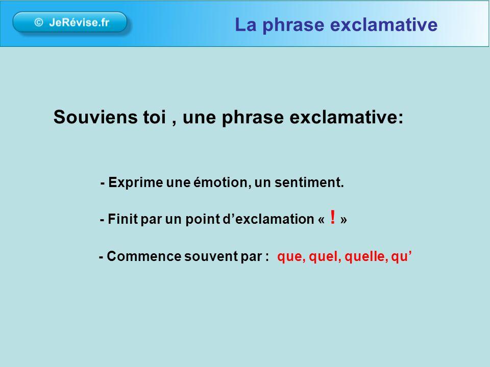 Souviens toi, une phrase exclamative: - Finit par un point dexclamation « ! » - Exprime une émotion, un sentiment. - Commence souvent par : que, quel,