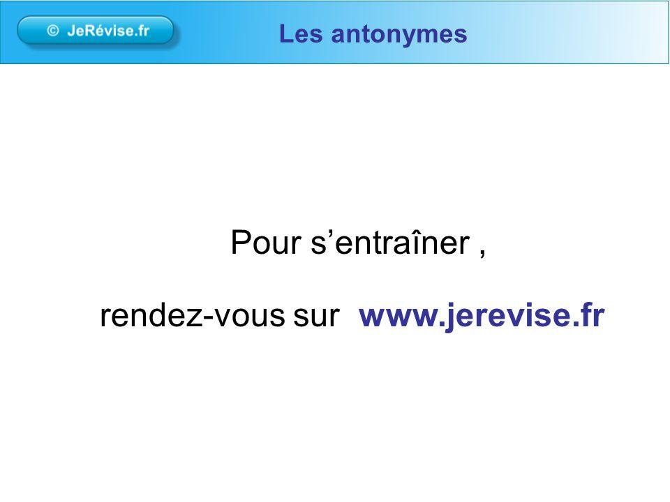 Pour sentraîner, rendez-vous sur www.jerevise.fr Les antonymes