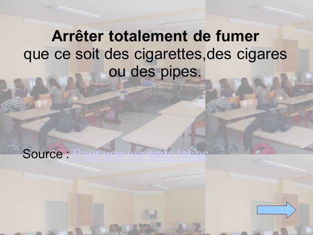 Arrêter totalement de fumer que ce soit des cigarettes,des cigares ou des pipes. Source : Pour une vie sans tabacPour une vie sans tabac