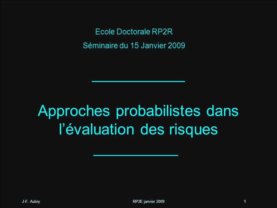 J-F. Aubry RP2E janvier 20091 ___________ Approches probabilistes dans lévaluation des risques __________ Ecole Doctorale RP2R Séminaire du 15 Janvier