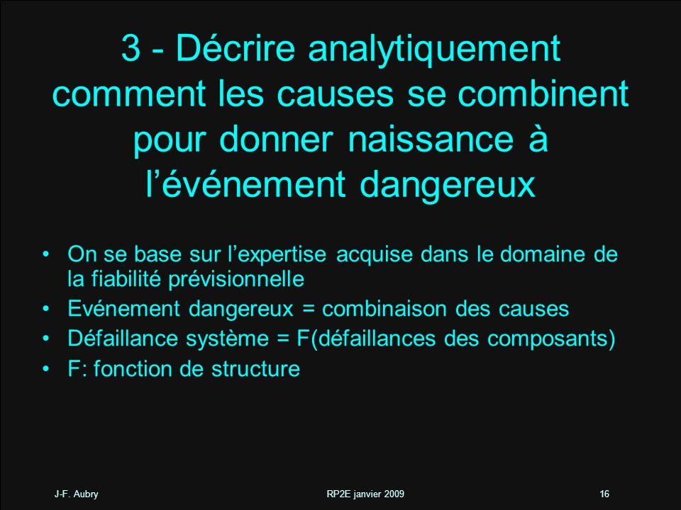 J-F. Aubry RP2E janvier 200916 3 - Décrire analytiquement comment les causes se combinent pour donner naissance à lévénement dangereux On se base sur