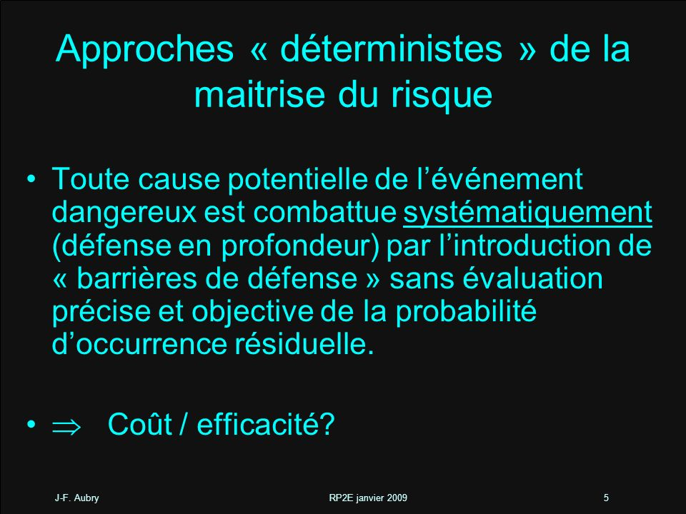 J-F. Aubry RP2E janvier 20095 Approches « déterministes » de la maitrise du risque Toute cause potentielle de lévénement dangereux est combattue systé