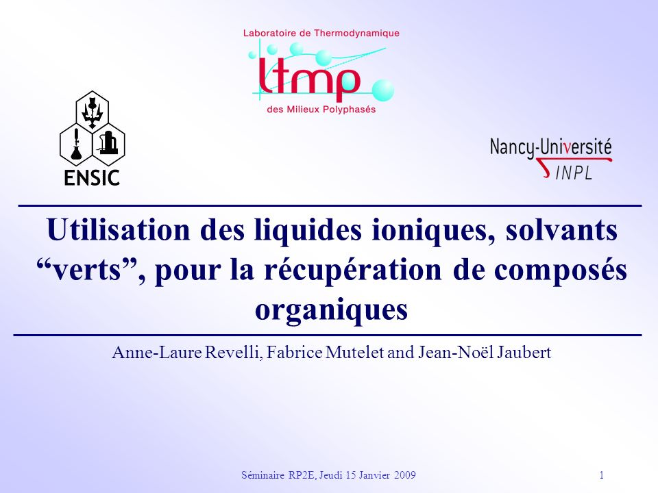 Séminaire RP2E, Jeudi 15 Janvier 20091 Utilisation des liquides ioniques, solvants verts, pour la récupération de composés organiques Anne-Laure Revel