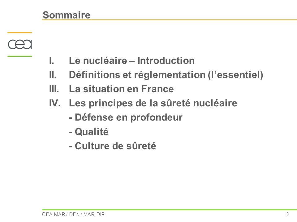 CEA-MAR / DEN / MAR-DIR 2 Sommaire I.Le nucléaire – Introduction II.Définitions et réglementation (lessentiel) III.La situation en France IV.Les princ