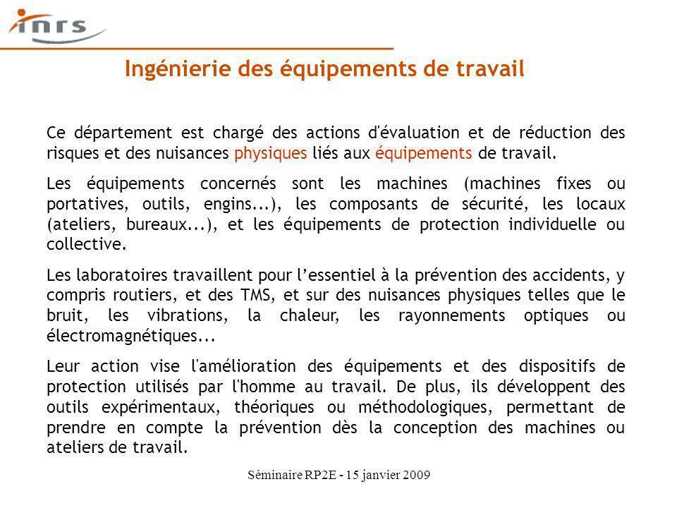 Séminaire RP2E - 15 janvier 2009 Ingénierie des équipements de travail Ce département est chargé des actions d'évaluation et de réduction des risques