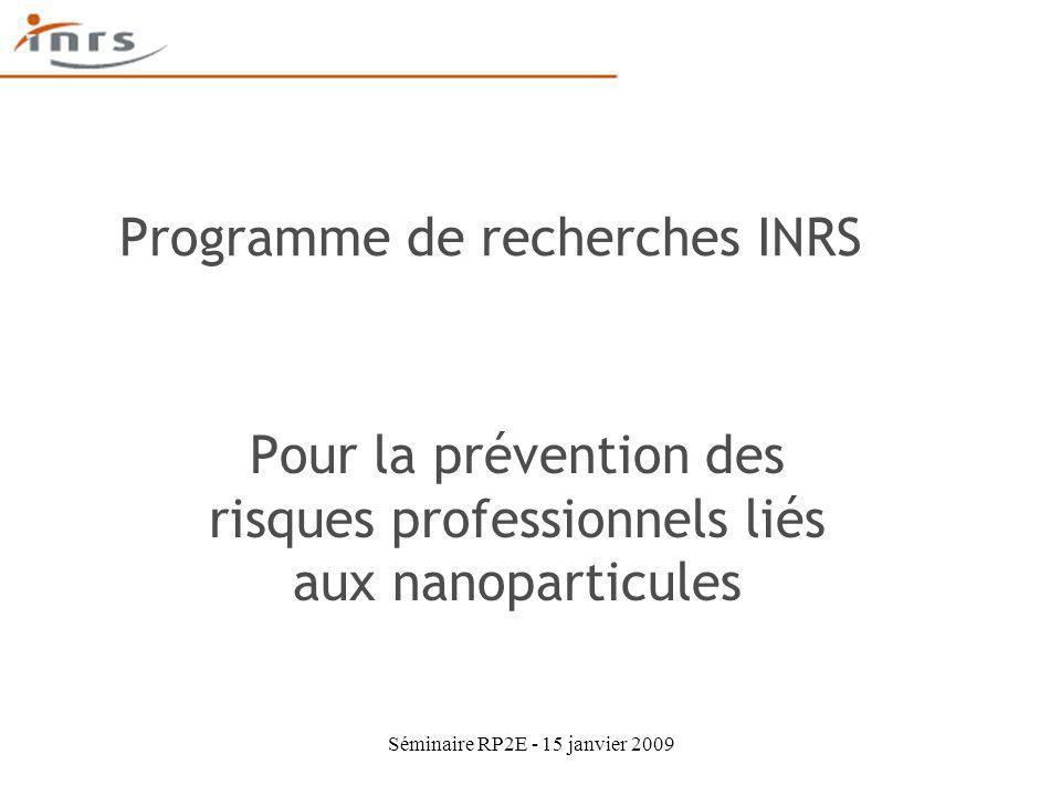 Séminaire RP2E - 15 janvier 2009 Programme de recherches INRS Pour la prévention des risques professionnels liés aux nanoparticules