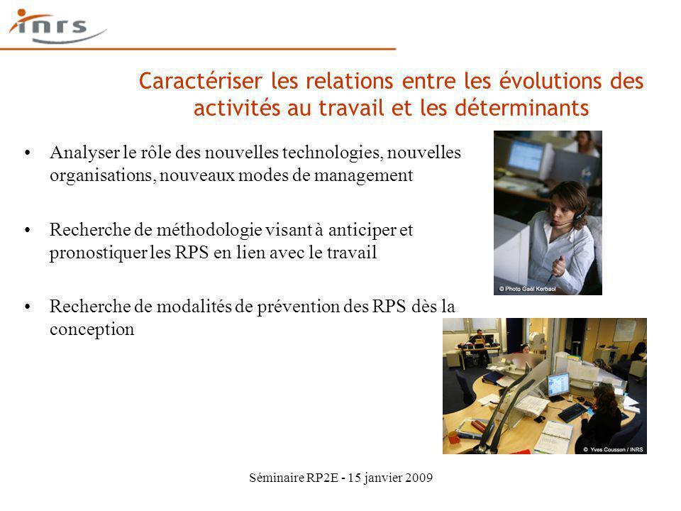 Séminaire RP2E - 15 janvier 2009 Caractériser les relations entre les évolutions des activités au travail et les déterminants Analyser le rôle des nou