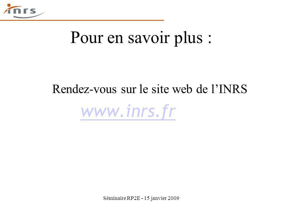 Séminaire RP2E - 15 janvier 2009 Pour en savoir plus : Rendez-vous sur le site web de lINRS www.inrs.fr